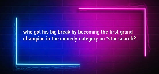 """who got his big break by becoming the first grand champion in the comedy category on """"star search"""""""